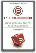 Problogger: Secrets to Blogging Your Way to a Six-Figure Income